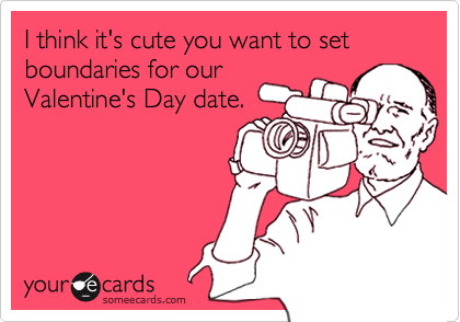 I think it's cute you want to set boundaries for ourValentine's Day date.