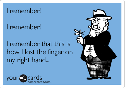I remember!  I remember!  I remember that this is how I lost the finger on my right hand...