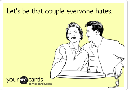 Let's be that couple everyone hates.