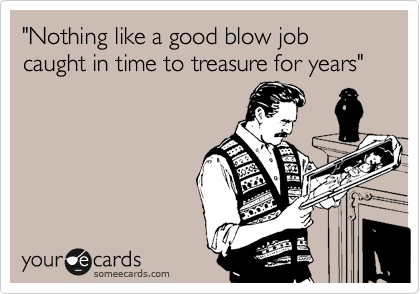 """Nothing like a good blow job caught in time to treasure for years"""