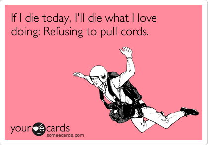 If I die today, I'll die what I love doing: Refusing to pull cords.