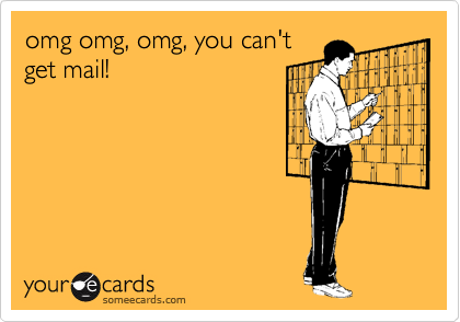 omg omg, omg, you can't get mail!