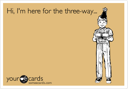Hi, I'm here for the three-way...