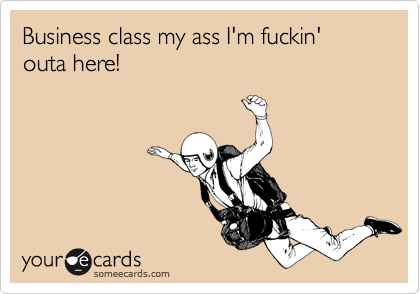 Business class my ass I'm fuckin' outa here!
