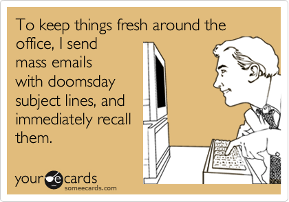 To keep things fresh around the office, I sendmass emailswith doomsdaysubject lines, andimmediately recallthem.