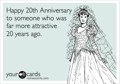 Happy 20th Anniversary to someone who was far more attractive 20 years ago.