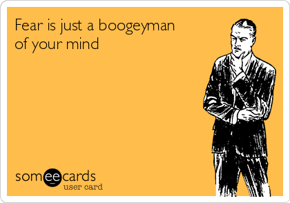 Fear is just a boogeyman  of your mind
