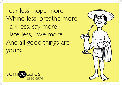 Fear less, hope more. Whine less, breathe more. Talk less, say more. Hate less, love more. And all good things are yours.