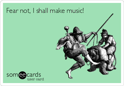 Fear not, I shall make music!