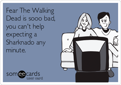 Fear The Walking Dead is sooo bad,  you can't help expecting a Sharknado any minute.