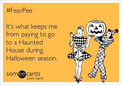 #FearPee  It's what keeps me from paying to go to a Haunted House during Halloween season.