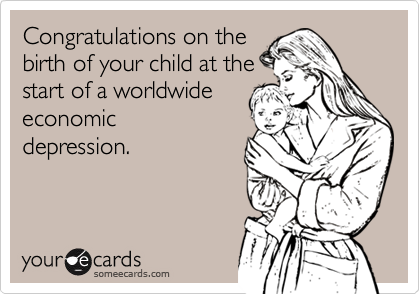 Congratulations on thebirth of your child at thestart of a worldwideeconomicdepression.