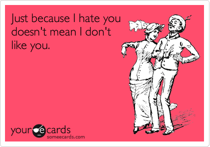 Just because I hate you doesn't mean I don't like you.