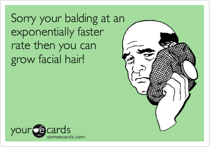 Sorry your balding at anexponentially fasterrate then you cangrow facial hair!
