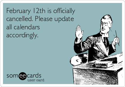 February 12th is officially cancelled. Please update all calendars accordingly.