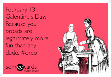 February 13 Galentine's Day:  Because you broads are legitimately more fun than any dude. #oreo