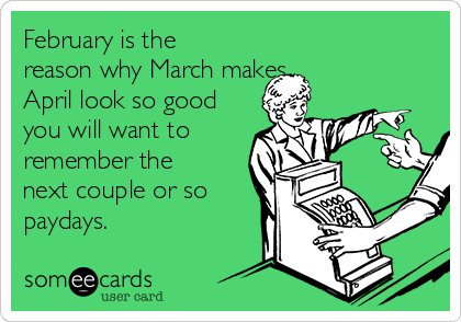 February is the reason why March makes April look so good you will want to remember the next couple or so paydays.
