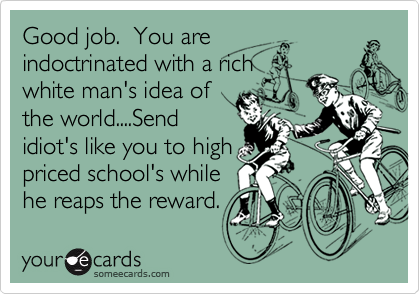 Good job.  You areindoctrinated with a richwhite man's idea ofthe world....Sendidiot's like you to highpriced school's while he reaps the reward.