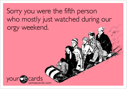 Sorry you were the fifth person who mostly just watched during our orgy weekend.