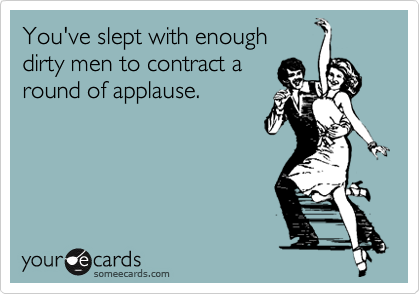 You've slept with enoughdirty men to contract around of applause.
