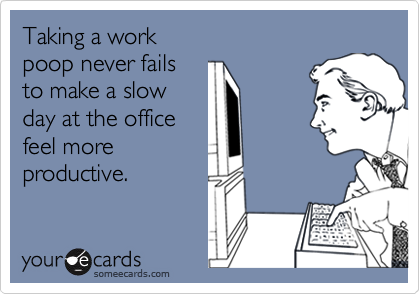 Taking a workpoop never failsto make a slow day at the officefeel moreproductive.