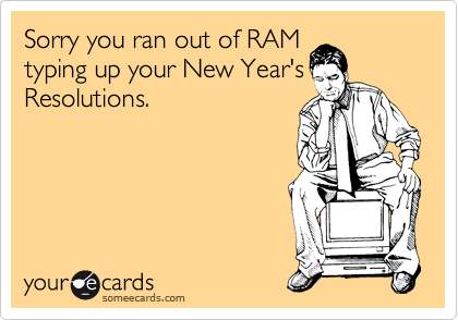 Sorry you ran out of RAM typing up your New Year's Resolutions.