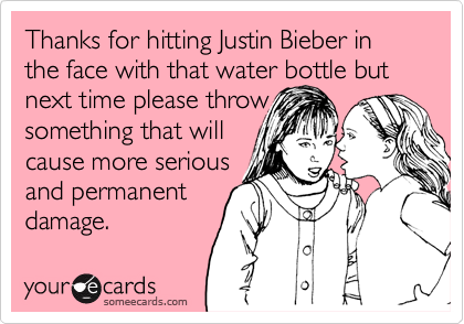 Thanks for hitting Justin Bieber in the face with that water bottle but next time please throw something that will cause more serious and permanent damage.
