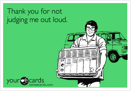 someecards.com - Thank you for not judging me out loud.