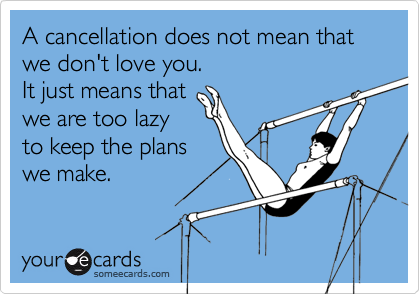 A cancellation does not mean that we don't love you.