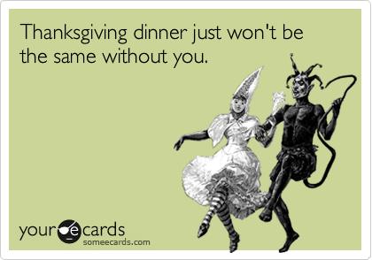 Thanksgiving dinner just won't be the same without you.