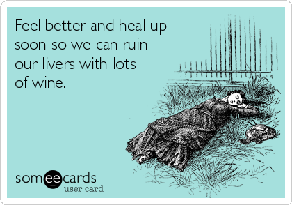 Feel better and heal up soon so we can ruin our livers with lots of wine.