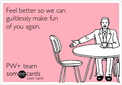 Feel better so we can  guiltlessly make fun  of you again.     PW+ team