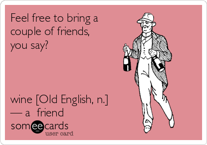 Feel free to bring a couple of friends, you say?    wine [Old English, n.]  — a  friend