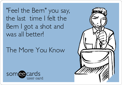 """""""Feel the Bern"""" you say,  the last  time I felt the Bern I got a shot and was all better!   The More You Know"""