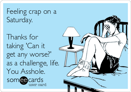 Feeling crap on a Saturday.   Thanks for taking 'Can it get any worse?'  as a challenge, life. You Asshole.