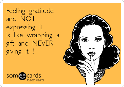 Feeling  gratitude  and  NOT  expressing  it is  like  wrapping  a gift  and  NEVER giving  it  !