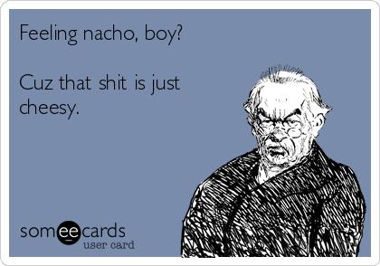 Feeling nacho, boy?  Cuz that shit is just cheesy.