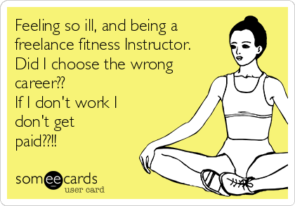 Feeling so ill, and being a freelance fitness Instructor. Did I choose the wrong career??  If I don't work I don't get paid??!!