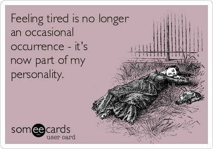Feeling tired is no longer an occasional occurrence - it's now part of my personality.