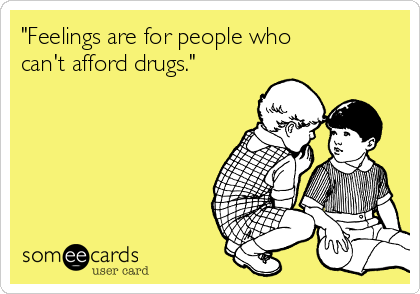 """Feelings are for people who can't afford drugs."""