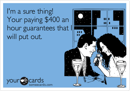 I'm a sure thing!   Your paying $400 anhour guarantees that Iwill put out.