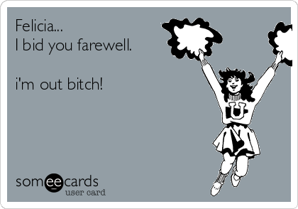 Felicia...  I bid you farewell.  i'm out bitch!