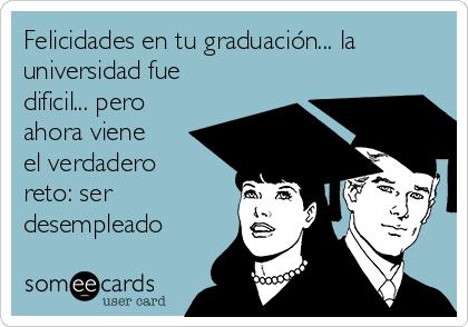 Felicidades en tu graduación... la universidad fue dificil... pero ahora viene el verdadero reto: ser desempleado