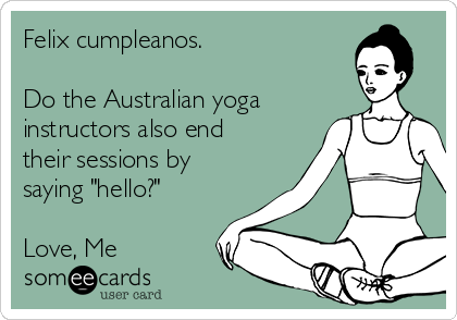"Felix cumpleanos.    Do the Australian yoga instructors also end their sessions by saying ""hello?""   Love, Me"