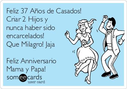 Feliz 37 Años de Casados! Criar 2 Hijos y nunca haber sido encarcelados!  Que Milagro! Jaja  Feliz Anniversario  Mama y Papa!