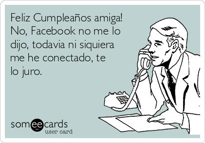 Feliz Cumpleaños amiga! No, Facebook no me lo dijo, todavia ni siquiera me he conectado, te lo juro.