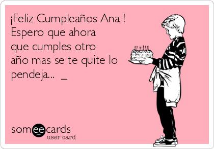 ¡Feliz Cumpleaños Ana !  Espero que ahora que cumples otro año mas se te quite lo  pendeja... ಠ_ಠ