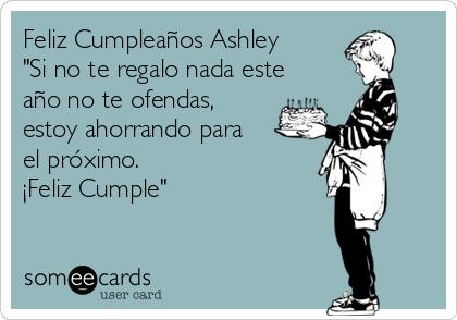 """Feliz Cumpleaños Ashley  """"Si no te regalo nada este año no te ofendas, estoy ahorrando para el próximo.  ¡Feliz Cumple"""""""