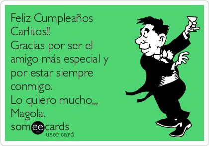 Feliz Cumpleaños Carlitos!! Gracias por ser el amigo más especial y por estar siempre conmigo. Lo quiero mucho,,, Magola.