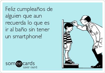 Feliz cumpleaños de alguien que aun recuerda lo que es ir al baño sin tener un smartphone!